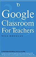 Google Classroom for Teachers: A Step-by-Step Practical Guide on how to set up and organize your online lessons with 369 tips on how to use Google Classroom more effectively.