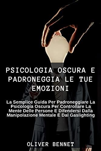 Psicologia Oscura e Padroneggia le Tue Emozioni: La semplice guida per padroneggiare la psicologia oscura per controllare la mente delle persone e ... and master your emotions (Italian Version)