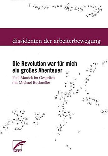Die Revolution war für mich ein großes Abenteuer: Paul Mattick im Gespräch mit Michael Buckmiller (Dissidenten der Arbeiterbewegung)