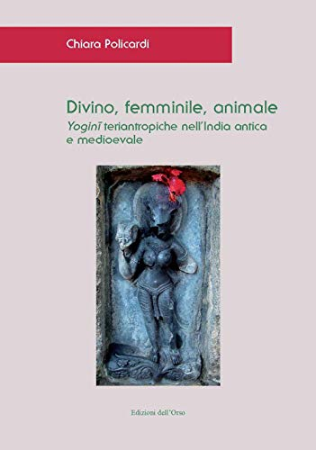 Divino, femminile, animale. Yogini teriantropiche nell'India antica e medioevale. Ediz. critica