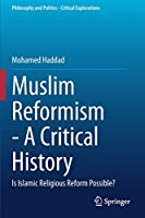 Muslim Reformism - A Critical History: Is Islamic Religious Reform Possible? (Philosophy and Politics - Critical Explorations, 11)