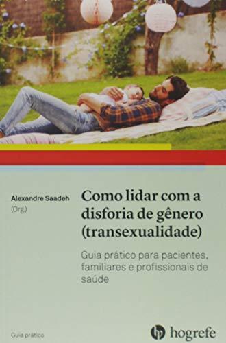 Como Lidar com a Disforia de Gênero (transexualidade): Guia Prático Para Pacientes, Familiares e Profissionais de Saúde