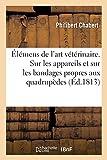 Élémens de l'art vétérinaire. 2e édition: Essai sur les appareils et sur les bandages propres aux quadrupèdes (Sciences)