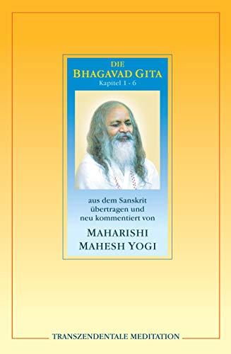 Bhagavad Gita. Kapitel 1 - 6.: Kapitel 1 - 6 aus dem Sanskrit übertragen und neu kommentiert von Maharishi Mahesh Yogi