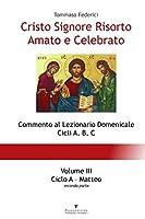 Cristo Signore Risorto Amato e Celebrato - Volume III - Ciclo A Matteo (seconda parte)