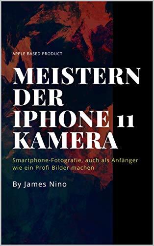 Meistern der iPhone 11 Kamera: Smartphone-Fotografie, auch als ...