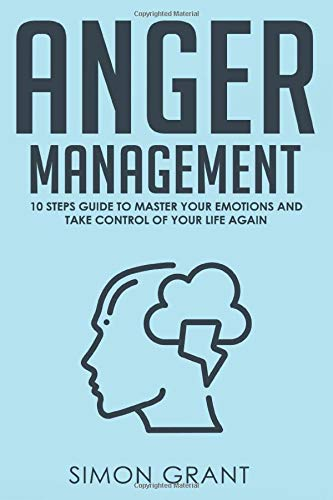 Anger Management: 10 Steps Guide to Master Your Emotions and Take Control of Your Life Again