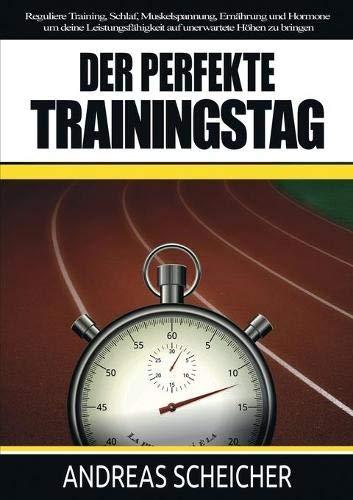Der perfekte Trainingstag: Reguliere Training, Schlaf, Muskelspannung, Ernährung und Hormone um deine Leistungsfähigkeit auf unerwartete Höhen zu bringen