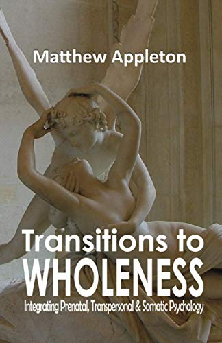 Transitions to Wholeness: Integrating Prenatal, Transpersonal and Somatic Psychology