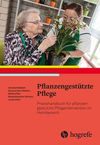 Pflanzengestützte Pflege: Praxishandbuch für pflanzengestützte Pflegeinterventionen im Heimbereich