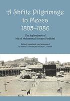 A Shi'ite Pilgrimage to Mecca, 1885-1886: The Safarnameh of Mirza Mohammad Hosayn Farahani