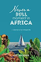 Never a Dull Moment in Africa: - Memoir of an Intrepid Life