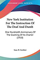 New York Institution For The Instruction Of The Deaf And Dumb: One Hundredth Anniversary Of The Granting Of Its Charter (1918)
