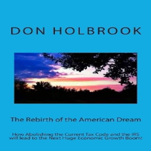The Rebirth of the American Dream: How Abolishing the Current Tax Code and the IRS Will Lead to the Next Huge Economic Growth Boom!