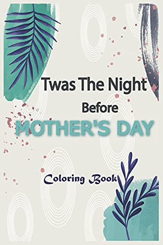 Twas The Night Before MOTHER'S DAY Coloring Book: An mother's Coloring Book Featuring Charming , Beautiful Flowers and Nature Patterns for Stress Relief and Relaxation