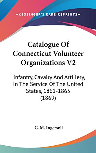 Catalogue Of Connecticut Volunteer Organizations V2: Infantry, Cavalry And Artillery, In The Service Of The United States, 1861-1865 (1869)