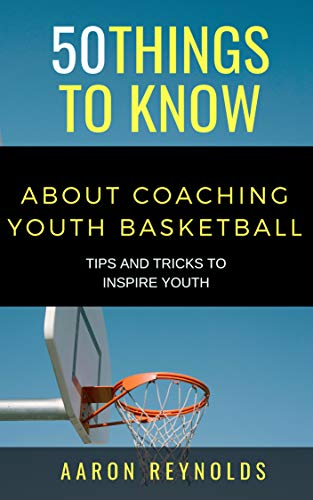 50 THINGS TO KNOW ABOUT COACHING YOUTH BASKETBALL: TIPS AND TRICKS TO INSPIRE YOUTH (English Edition)