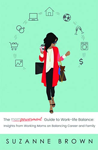 The Mompowerment Guide to Work-Life Balance: Insights from Working Moms on Balancing Career and Family by [Suzanne Brown]