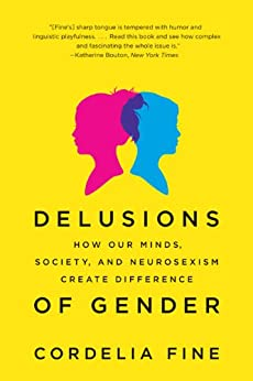 Delusions of Gender: How Our Minds, Society, and Neurosexism Create Difference by [Cordelia Fine]