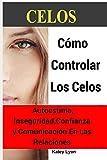 Celos: Cómo Controlar Los Celos: Autoestima, Inseguridad, Confianza y Comunicación: 5 Ejercicios Prácticos Para Controlar Los Celos