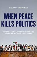 When Peace Kills Politics: International Intervention and Unending Wars in the Sudans