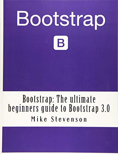 Bootstrap: The ultimate beginners guide to Bootstrap 3.0 (bootstrap, bootstrap 3, bootstrap for beginners, bootstrap design, bootstrap programming, bootstrap web design)