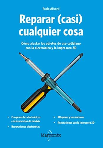 Reparar (casi) cualquier cosa: Cómo ajustar los objetos de uso cotidiano con la electrónica y la impresora 3D (Spanish Edition)