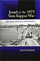Israel in the 1973 Yom Kippur War: Diplomacy, Battle, and Lessons