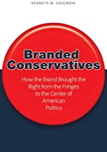 Branded Conservatives: How the Brand Brought the Right from the Fringes to the Center of American Politics (Politics, Media, and Popular Culture)