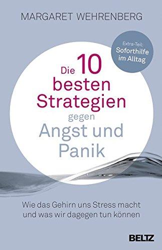 Die 10 besten Strategien gegen Angst und Panik: Wie das Gehirn uns Stress macht und was wir dagegen tun können. Mit Extra-Teil: Soforthilfe im Alltag