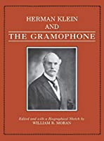 Herman Klein and the Gramophone: Being a Series of Essays on the Bel Canto (1923 THE GRAMOPHONE AND THE SINGER)