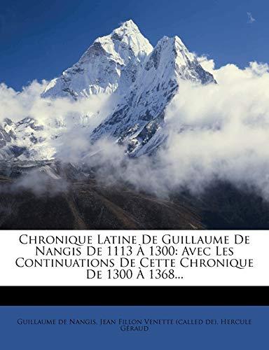 Chronique Latine de Guillaume de Nangis de 1113 a 1300: Avec Les Continuations de Cette Chronique de 1300 a 1368...