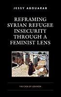Reframing Syrian Refugee Insecurity Through a Feminist Lens: The Case of Lebanon