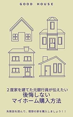 2度家を建てた元銀行員が伝えたい 後悔しないマイホーム購入方法: 理想の家を買うために失敗談を聞こう!!