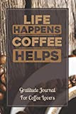 Life Happens Coffee Helps: Gratitude Journal For Christians And Coffee Lovers 6 x 9 Inches 100 Pages