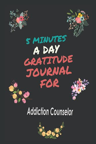 5 Minutes a Day Gratitude Journal For Addiction Counselor: Daily guide to have a nice attitude of gratitude Mindfulness, Relaxat