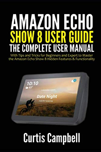 Amazon Echo Show 8 User Guide: The Complete User Manual with Tips and Tricks for Beginners and Expert to Master the Amazon Echo Show 8 Hidden Features & Functionality
