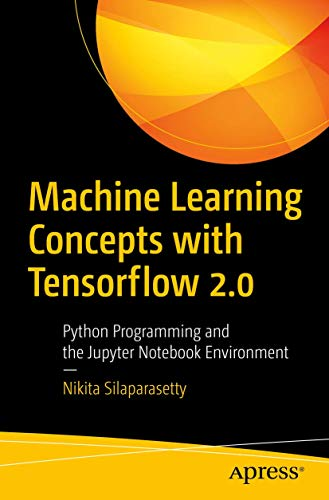 Machine Learning Concepts with Python and the Jupyter Notebook Environment: Using Tensorflow 2.0