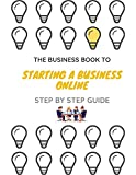 The Business Book To Starting A Business Online: Step By Step Guide, The Simplified Beginner's Guide to Launching a Successful Small Business (English Edition)