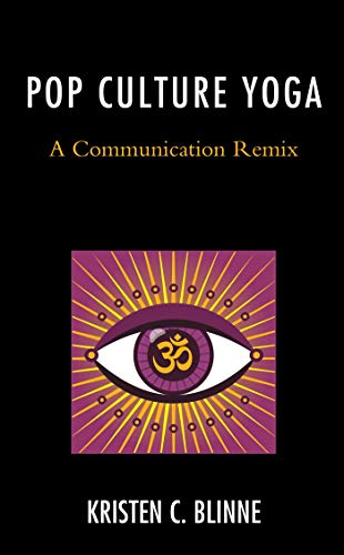 Pop Culture Yoga: A Communication Remix (Communication Perspectives in Popular Culture) by [Kristen C. Blinne]