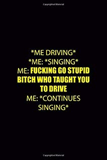 *Me Driving* *Me: *singing* Me: Fucking Go Stupid Bitch Who Taught You To Drive Me: *Continues Singing*: Driving Notebook Journal Composition Blank Lined Diary Notepad 120 Pages Paperback