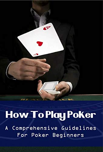 How To Play Poker: A Comprehensive Guidelines For Poker Beginners: Poker Guide (English Edition)