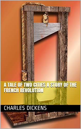 A TALE OF TWO CITIES A STORY OF THE FRENCH REVOLUTION (English Edition)