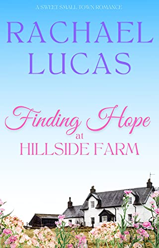 Finding Hope at Hillside Farm: a sweet second chance small town romance by [Rachael  Lucas]