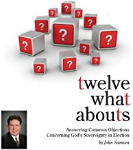 Twelve What Abouts: Answering Common Objections Concerning God's Sovereignty in Election
