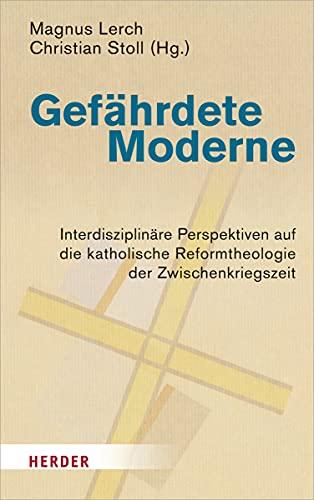 Gefährdete Moderne: Interdisziplinäre Perspektiven auf die katholische Reformtheologie der Zwischenkriegszeit