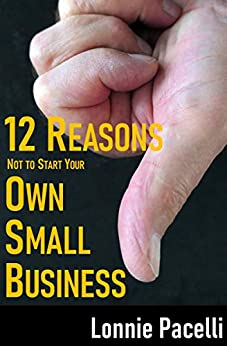 12 Reasons Not To Start Your Own Small Business: How to be a Successful Small Business Entrepreneur (Small Business Made Simple Series Book 1) by [Lonnie Pacelli]
