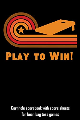 Play to Win!: Cornhole Scorebook with Score Sheets for Bean Bag Toss Games