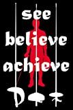 See. Believe. Achieve.: Fencing Training Book and Competition Journal Notebook for Fencers Training Notes...