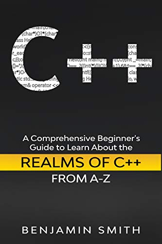 C++: A Comprehensive Beginner's Guide to Learn About the Realms of C++ From A-Z Front Cover